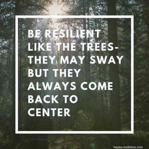 be resilient like the trees they may sway but they always come back to center